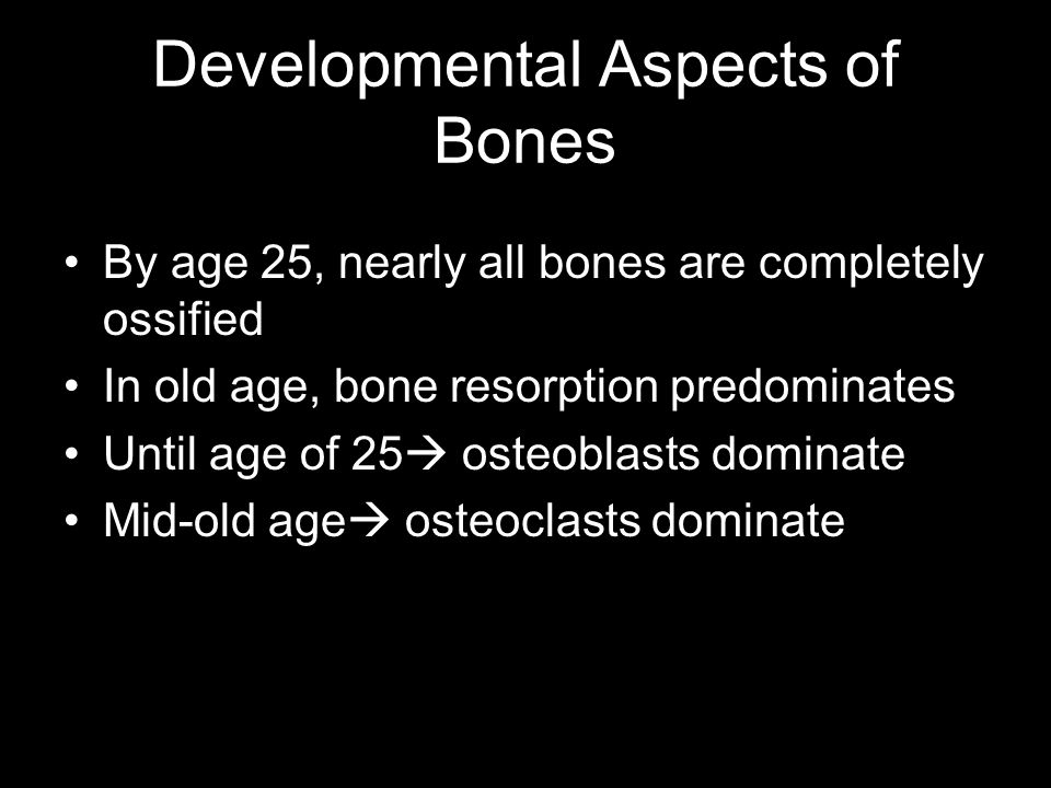 Developmental Aspects of Bones By age 25, nearly all bones are completely ossified In old age, bone resorption predominates Until age of 25  osteobla