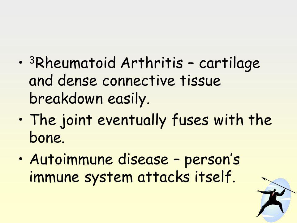 3 Rheumatoid Arthritis – cartilage and dense connective tissue breakdown easily. The joint eventually fuses with the bone. Autoimmune disease – person