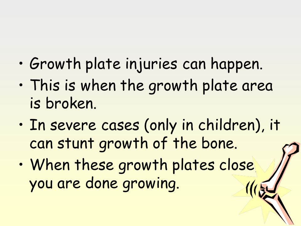 Growth plate injuries can happen. This is when the growth plate area is broken. In severe cases (only in children), it can stunt growth of the bone. W