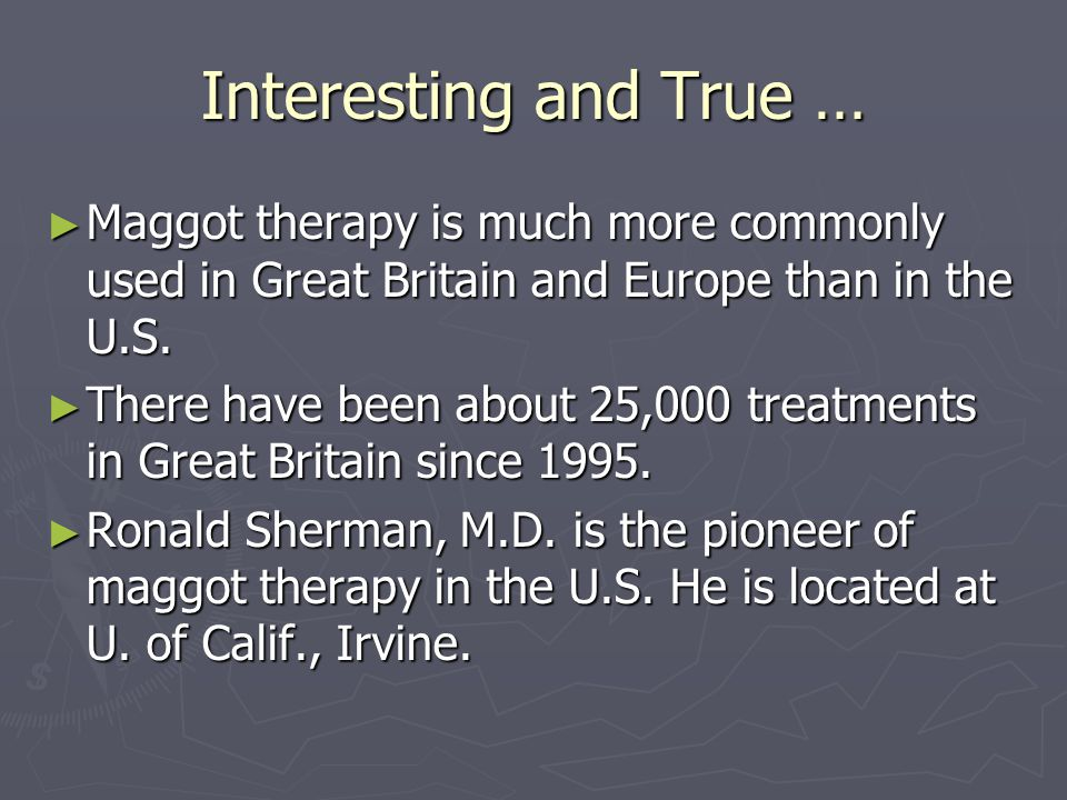 Interesting and True … ► Maggot therapy is much more commonly used in Great Britain and Europe than in the U.S. ► There have been about 25,000 treatme