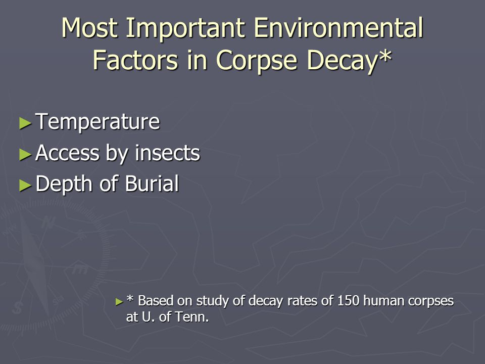Most Important Environmental Factors in Corpse Decay* ► Temperature ► Access by insects ► Depth of Burial ► * Based on study of decay rates of 150 hum