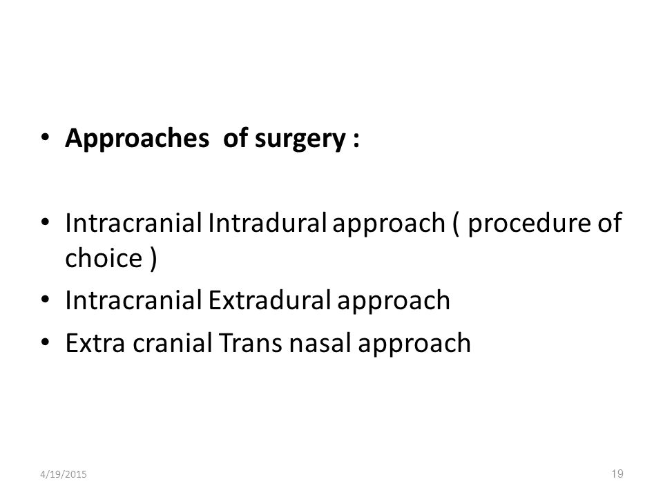 Approaches of surgery : Intracranial Intradural approach ( procedure of choice ) Intracranial Extradural approach Extra cranial Trans nasal approach 4/19/201519