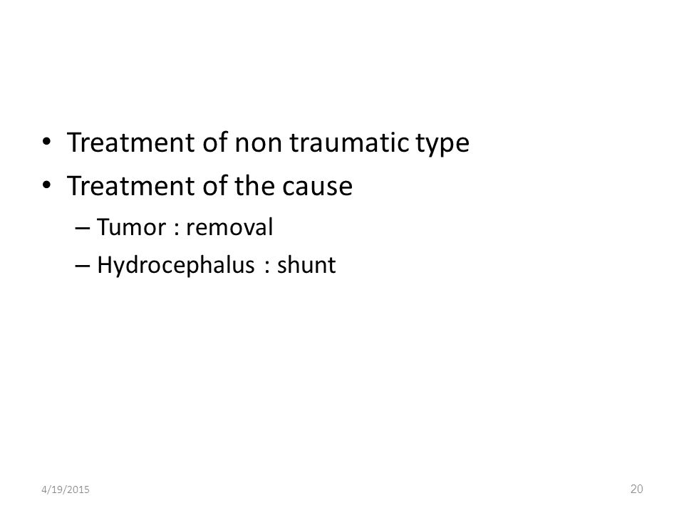 Treatment of non traumatic type Treatment of the cause – Tumor : removal – Hydrocephalus : shunt 4/19/201520