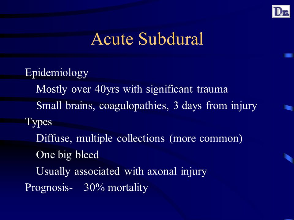 Acute Subdural Epidemiology Mostly over 40yrs with significant trauma Small brains, coagulopathies, 3 days from injury Types Diffuse, multiple collections (more common) One big bleed Usually associated with axonal injury Prognosis-30% mortality