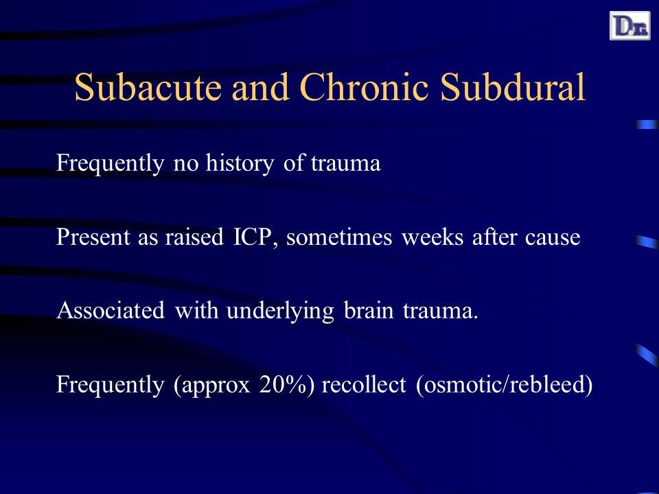 Subacute and Chronic Subdural Frequently no history of trauma Present as raised ICP, sometimes weeks after cause Associated with underlying brain trauma.