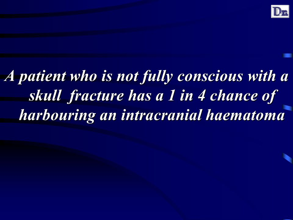 A patient who is not fully conscious with a skull fracture has a 1 in 4 chance of harbouring an intracranial haematoma