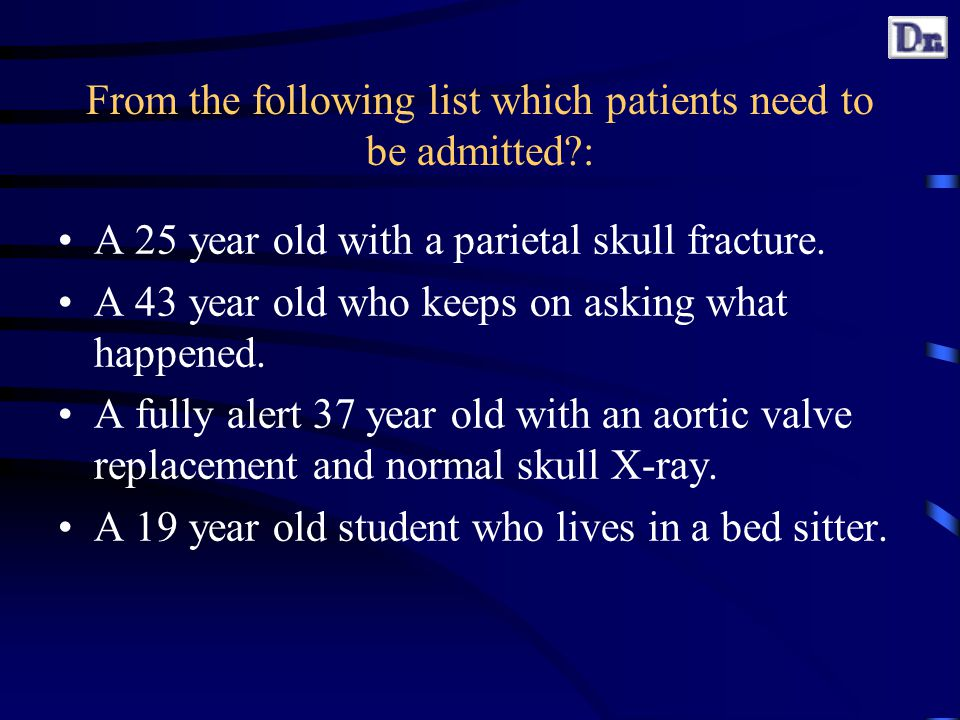 From the following list which patients need to be admitted : A 25 year old with a parietal skull fracture.