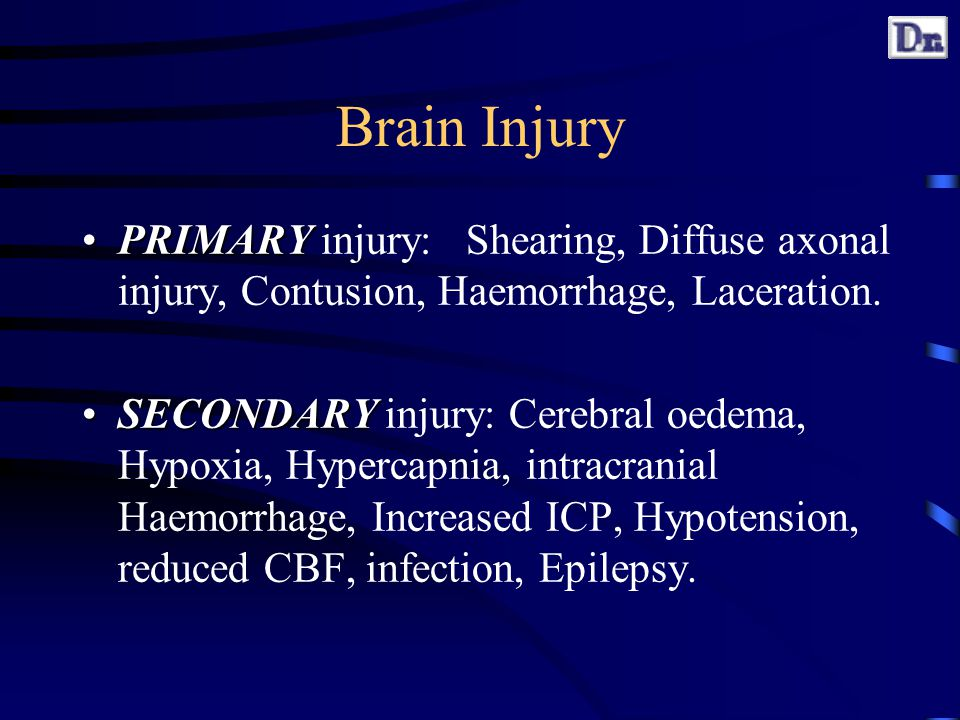 Brain Injury PRIMARYPRIMARY injury: Shearing, Diffuse axonal injury, Contusion, Haemorrhage, Laceration.