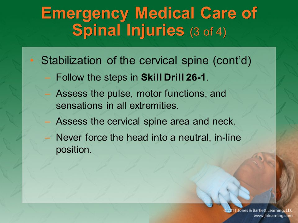 Emergency Medical Care of Spinal Injuries (3 of 4) Stabilization of the cervical spine (cont'd) –Follow the steps in Skill Drill 26-1. –Assess the pul