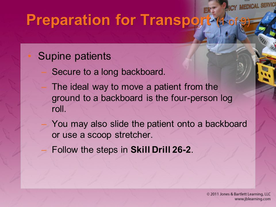 Preparation for Transport (1 of 9) Supine patients –Secure to a long backboard. –The ideal way to move a patient from the ground to a backboard is the