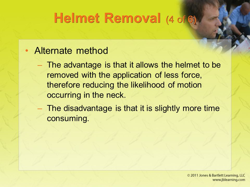 Helmet Removal (4 of 6) Alternate method –The advantage is that it allows the helmet to be removed with the application of less force, therefore reduc