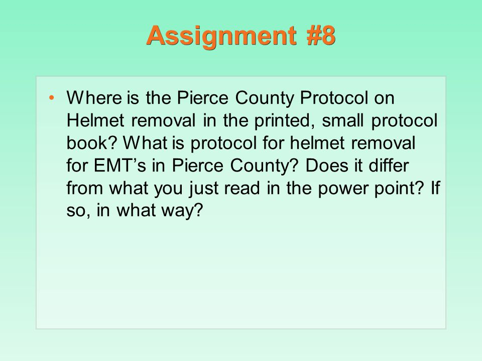 Assignment #8 Where is the Pierce County Protocol on Helmet removal in the printed, small protocol book? What is protocol for helmet removal for EMT's