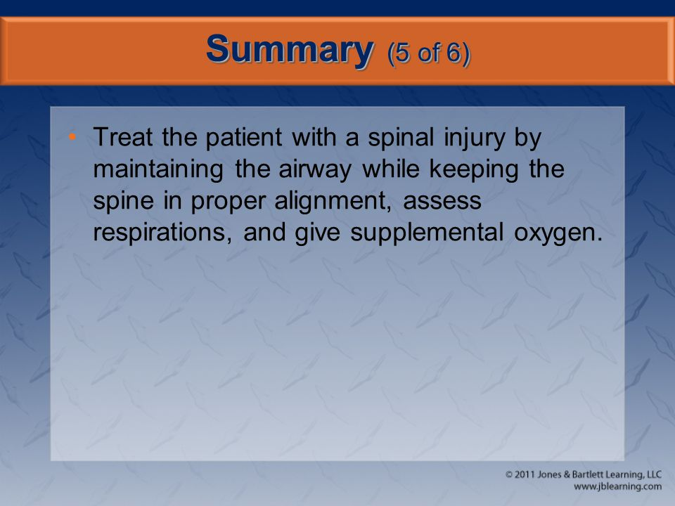 Summary (5 of 6) Treat the patient with a spinal injury by maintaining the airway while keeping the spine in proper alignment, assess respirations, an