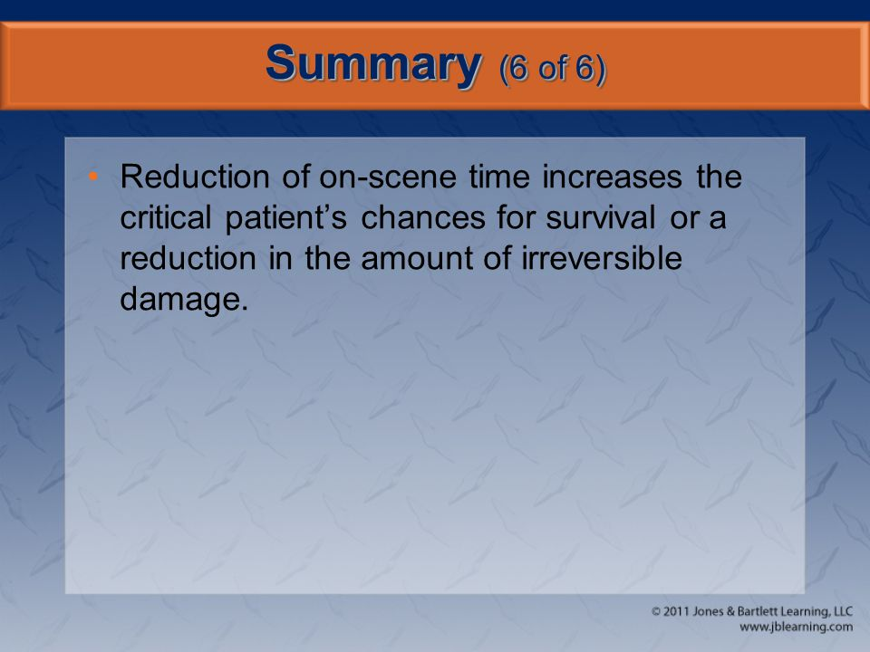 Summary (6 of 6) Reduction of on-scene time increases the critical patient's chances for survival or a reduction in the amount of irreversible damage.