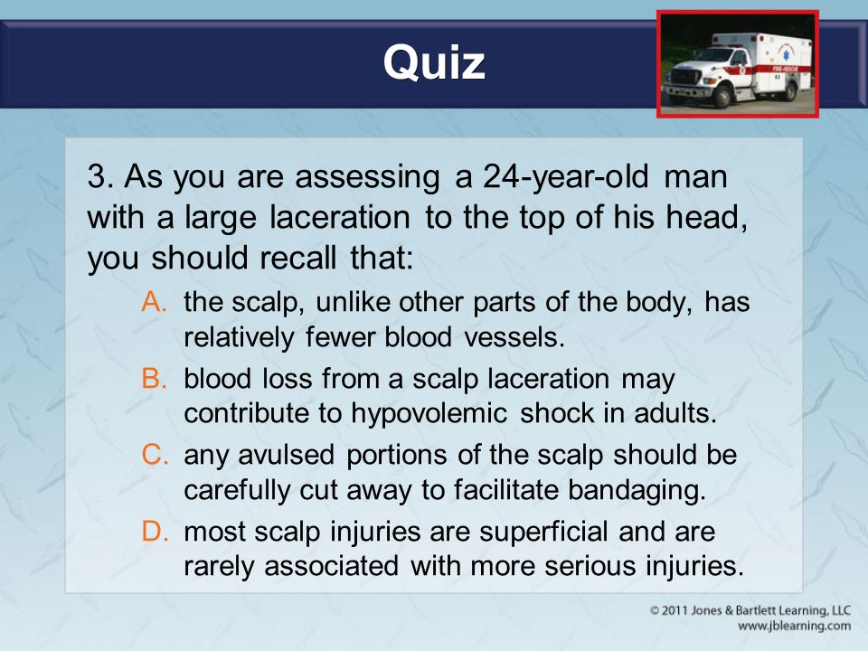 Quiz 3. As you are assessing a 24-year-old man with a large laceration to the top of his head, you should recall that: A.the scalp, unlike other parts