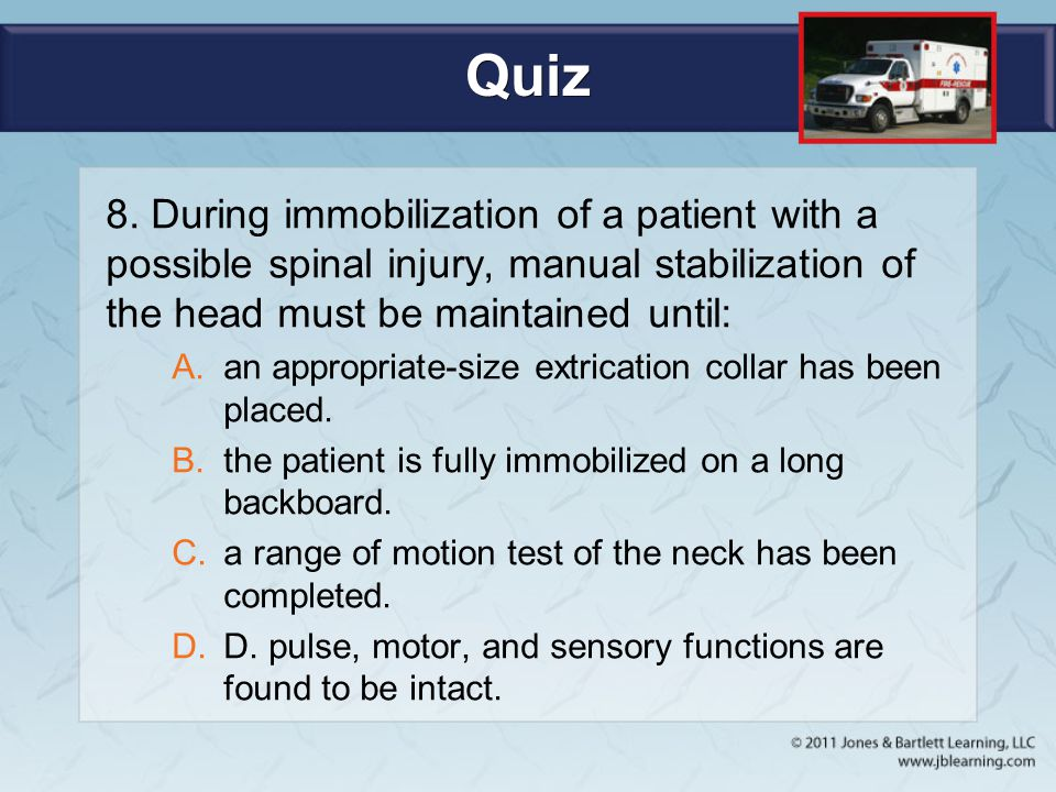 Quiz 8. During immobilization of a patient with a possible spinal injury, manual stabilization of the head must be maintained until: A.an appropriate-