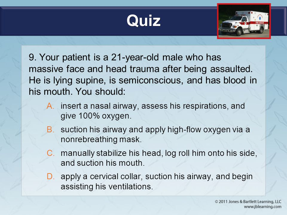Quiz 9. Your patient is a 21-year-old male who has massive face and head trauma after being assaulted. He is lying supine, is semiconscious, and has b