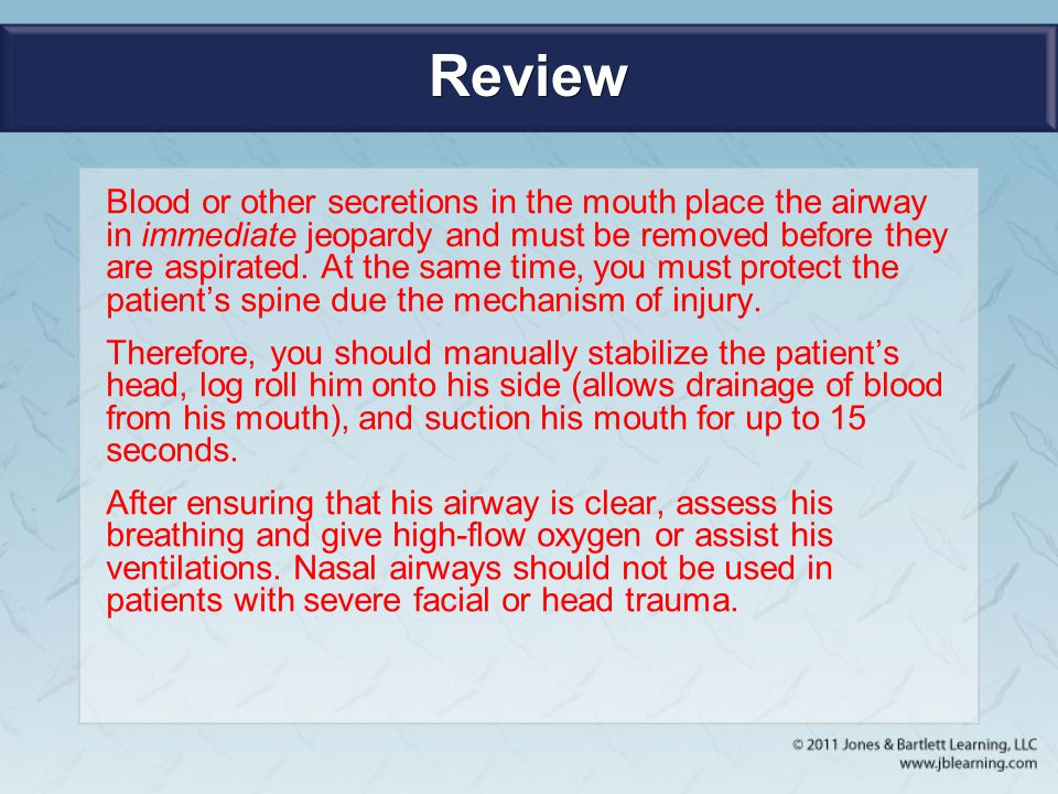 Review Blood or other secretions in the mouth place the airway in immediate jeopardy and must be removed before they are aspirated. At the same time,