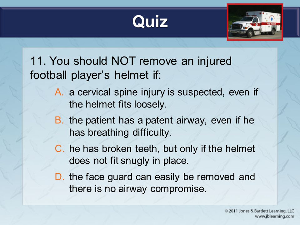 Quiz 11. You should NOT remove an injured football player's helmet if: A.a cervical spine injury is suspected, even if the helmet fits loosely. B.the