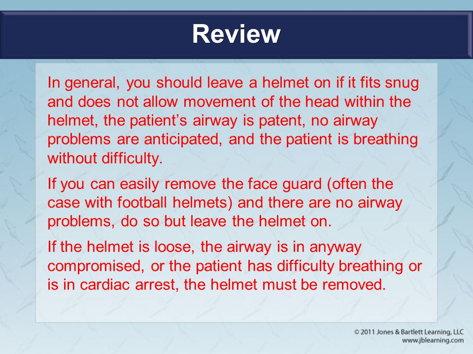 Review In general, you should leave a helmet on if it fits snug and does not allow movement of the head within the helmet, the patient's airway is pat