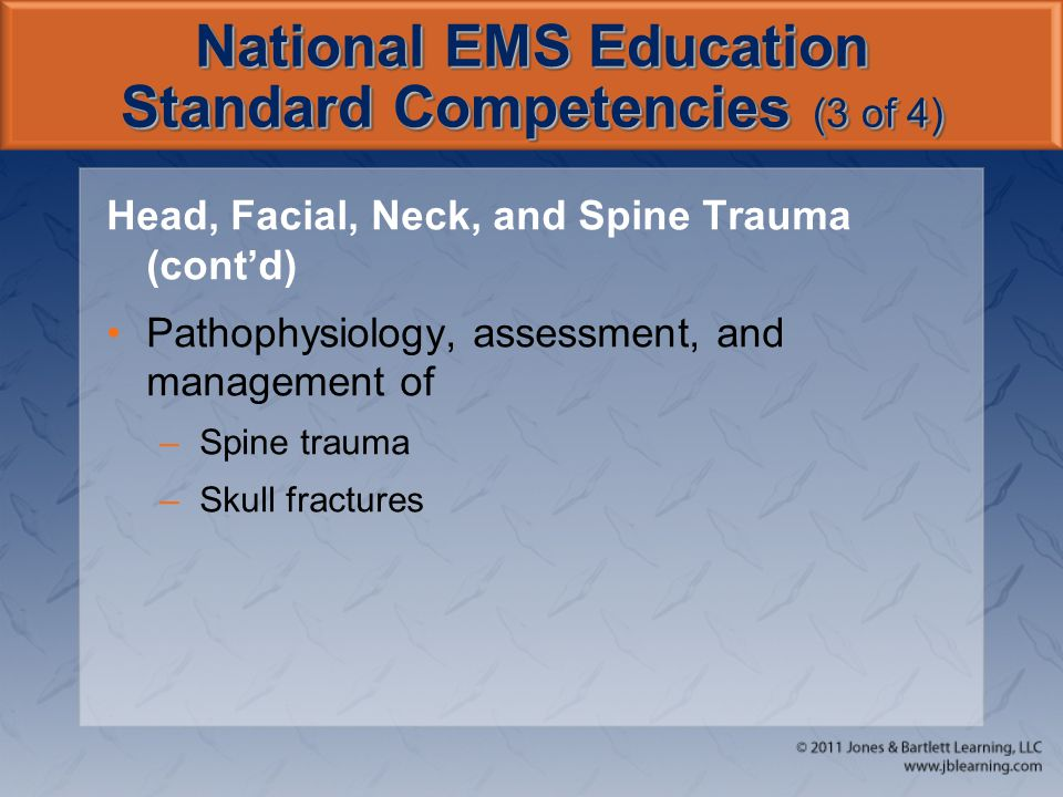 National EMS Education Standard Competencies (4 of 4) Nervous System Trauma Pathophysiology, assessment, and management of –Traumatic brain injury –Spinal cord injury