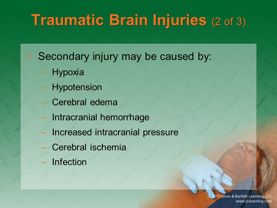 Traumatic Brain Injuries (2 of 3) Secondary injury may be caused by: –Hypoxia –Hypotension –Cerebral edema –Intracranial hemorrhage –Increased intracr