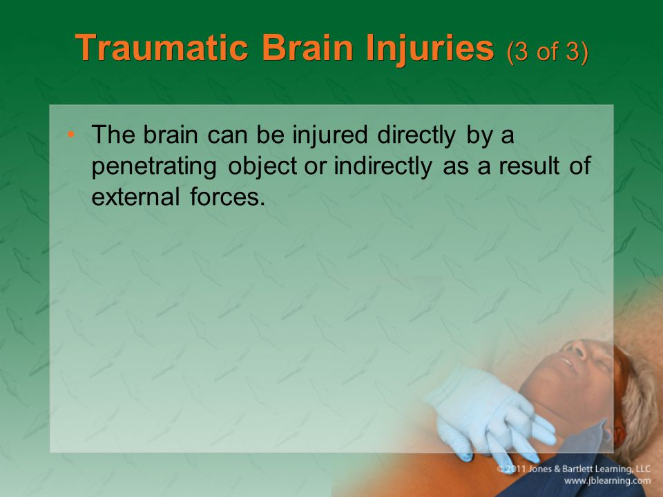 Traumatic Brain Injuries (3 of 3) The brain can be injured directly by a penetrating object or indirectly as a result of external forces.
