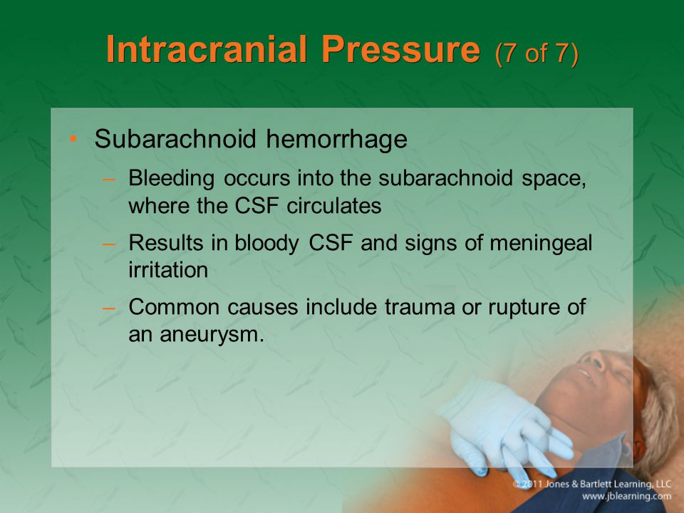 Intracranial Pressure (7 of 7) Subarachnoid hemorrhage –Bleeding occurs into the subarachnoid space, where the CSF circulates –Results in bloody CSF a