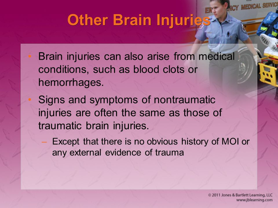 Other Brain Injuries Brain injuries can also arise from medical conditions, such as blood clots or hemorrhages. Signs and symptoms of nontraumatic inj