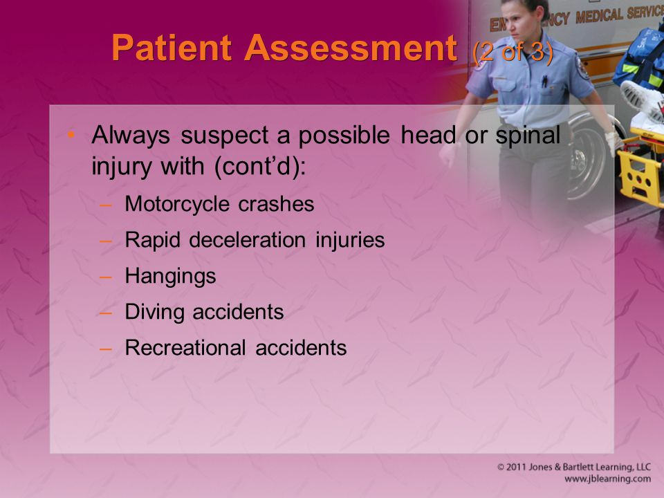 Patient Assessment (2 of 3) Always suspect a possible head or spinal injury with (cont'd): –Motorcycle crashes –Rapid deceleration injuries –Hangings