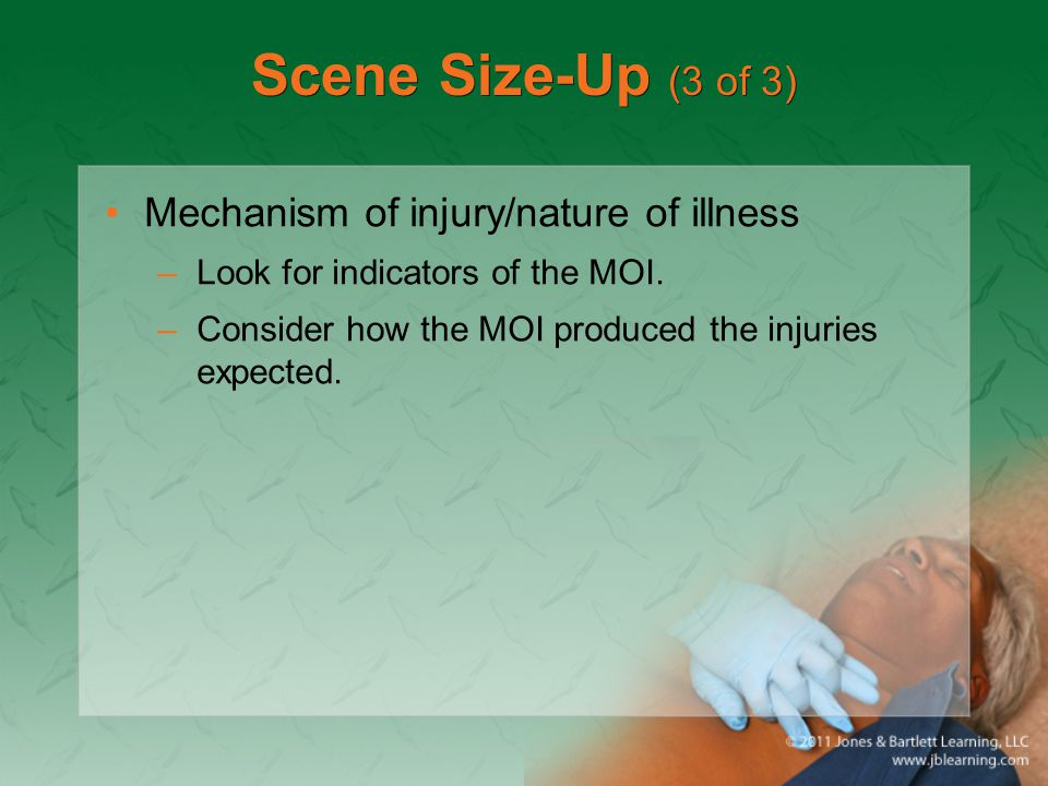 Scene Size-Up (3 of 3) Mechanism of injury/nature of illness –Look for indicators of the MOI. –Consider how the MOI produced the injuries expected.