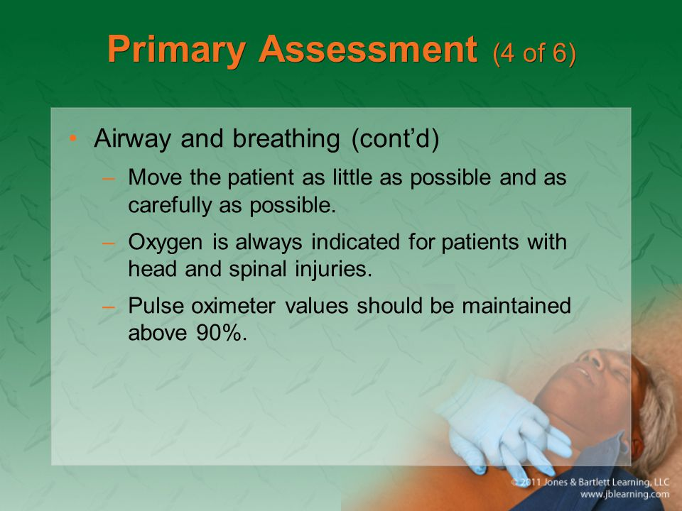 Primary Assessment (4 of 6) Airway and breathing (cont'd) –Move the patient as little as possible and as carefully as possible. –Oxygen is always indi