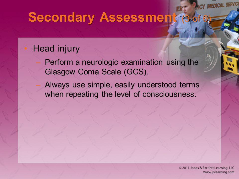 Secondary Assessment (3 of 6) Head injury –Perform a neurologic examination using the Glasgow Coma Scale (GCS). –Always use simple, easily understood