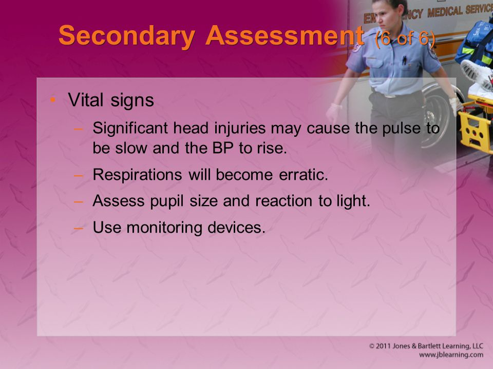 Secondary Assessment (6 of 6) Vital signs –Significant head injuries may cause the pulse to be slow and the BP to rise. –Respirations will become erra