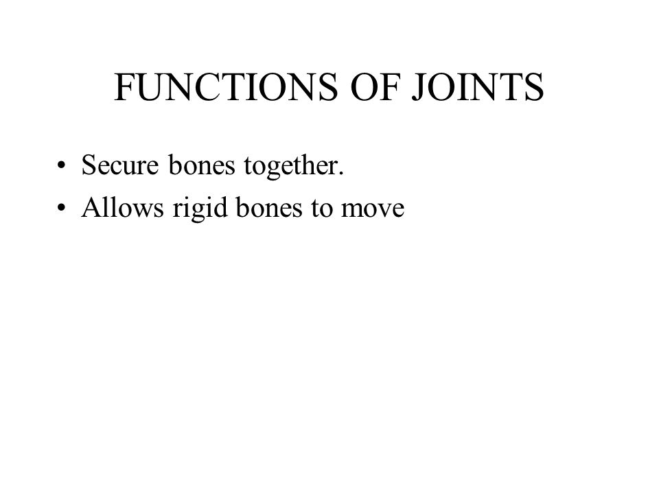 FUNCTIONS OF JOINTS Secure bones together. Allows rigid bones to move