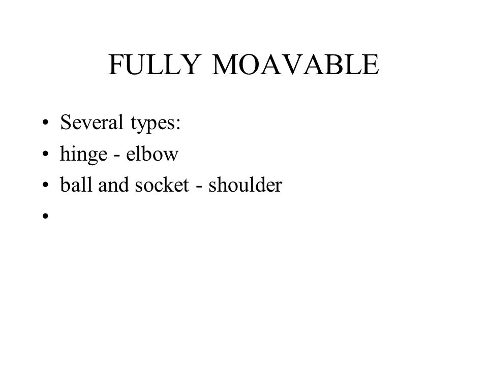 FULLY MOAVABLE Several types: hinge - elbow ball and socket - shoulder
