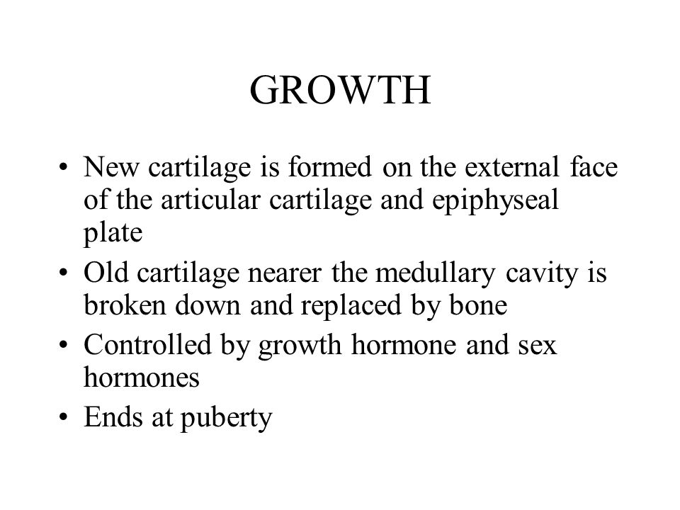 GROWTH New cartilage is formed on the external face of the articular cartilage and epiphyseal plate Old cartilage nearer the medullary cavity is broken down and replaced by bone Controlled by growth hormone and sex hormones Ends at puberty