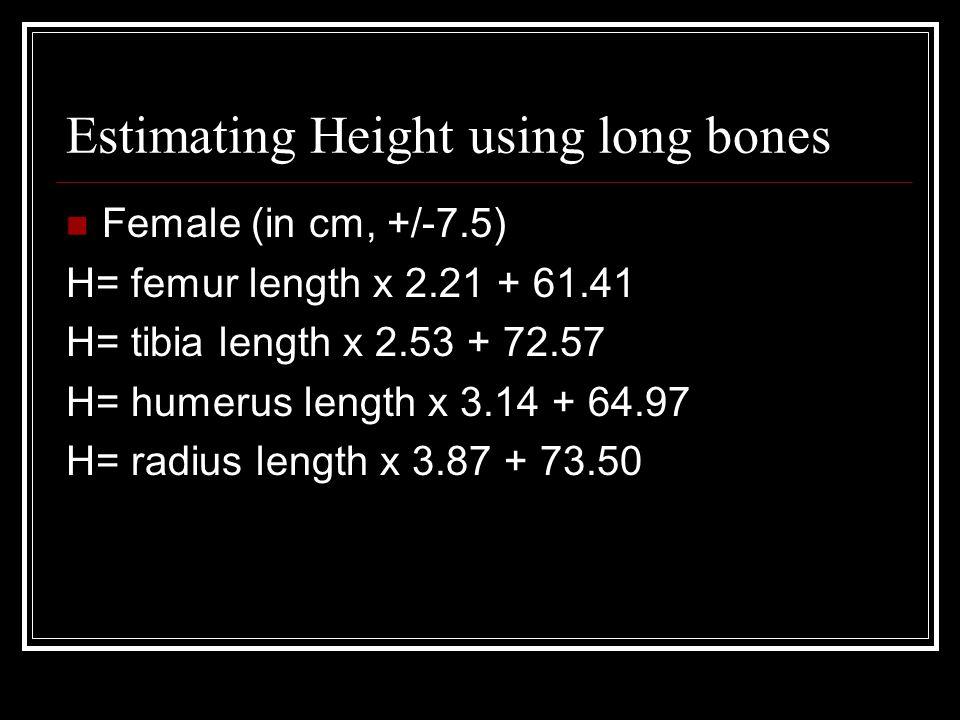 Estimating Height using long bones Female (in cm, +/-7.5) H= femur length x 2.21 + 61.41 H= tibia length x 2.53 + 72.57 H= humerus length x 3.14 + 64.97 H= radius length x 3.87 + 73.50
