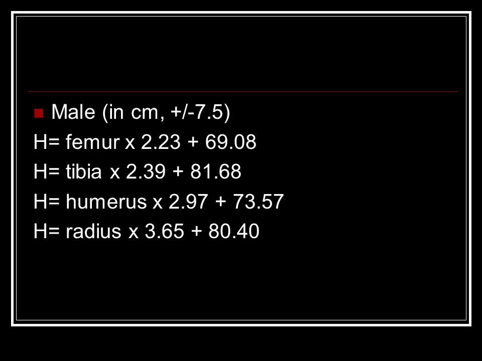 Male (in cm, +/-7.5) H= femur x 2.23 + 69.08 H= tibia x 2.39 + 81.68 H= humerus x 2.97 + 73.57 H= radius x 3.65 + 80.40