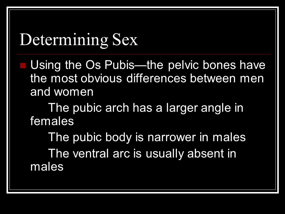 Determining Sex Using the Os Pubis—the pelvic bones have the most obvious differences between men and women The pubic arch has a larger angle in females The pubic body is narrower in males The ventral arc is usually absent in males