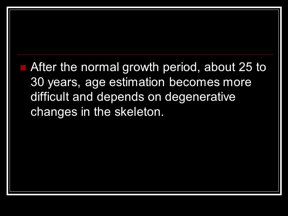After the normal growth period, about 25 to 30 years, age estimation becomes more difficult and depends on degenerative changes in the skeleton.