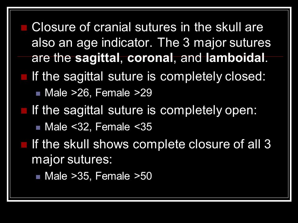 Closure of cranial sutures in the skull are also an age indicator. The 3 major sutures are the sagittal, coronal, and lamboidal. If the sagittal sutur