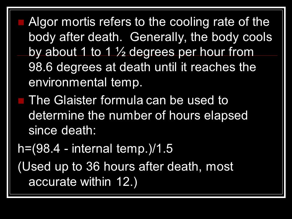 Algor mortis refers to the cooling rate of the body after death. Generally, the body cools by about 1 to 1 ½ degrees per hour from 98.6 degrees at dea