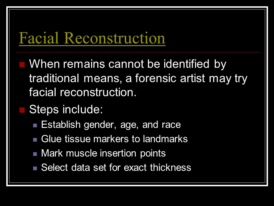 Facial Reconstruction When remains cannot be identified by traditional means, a forensic artist may try facial reconstruction. Steps include: Establis