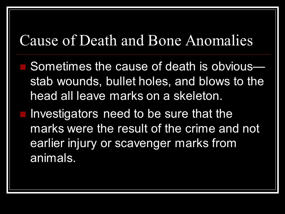 Cause of Death and Bone Anomalies Sometimes the cause of death is obvious— stab wounds, bullet holes, and blows to the head all leave marks on a skele