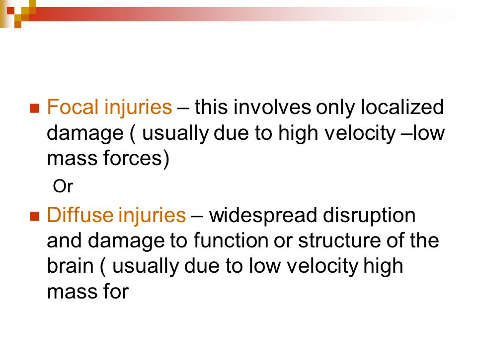 Focal injuries – this involves only localized damage ( usually due to high velocity –low mass forces) Or Diffuse injuries – widespread disruption and
