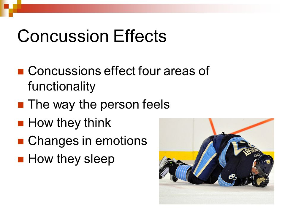 Concussion Effects Concussions effect four areas of functionality The way the person feels How they think Changes in emotions How they sleep