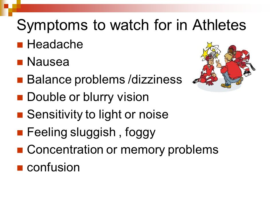 Symptoms to watch for in Athletes Headache Nausea Balance problems /dizziness Double or blurry vision Sensitivity to light or noise Feeling sluggish,
