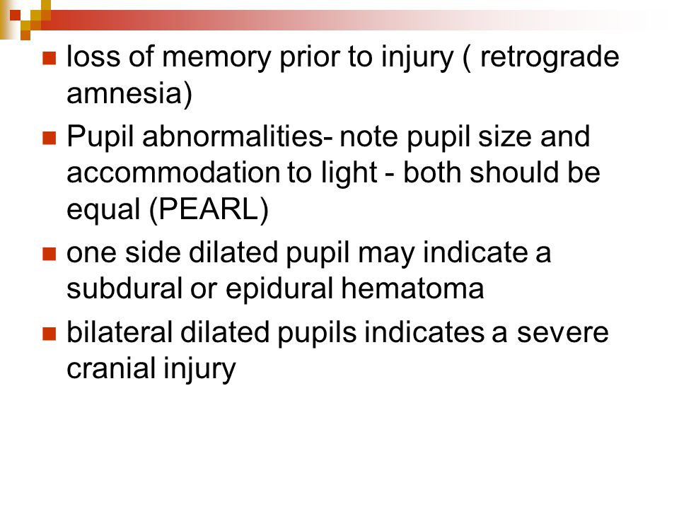 loss of memory prior to injury ( retrograde amnesia) Pupil abnormalities- note pupil size and accommodation to light - both should be equal (PEARL) on