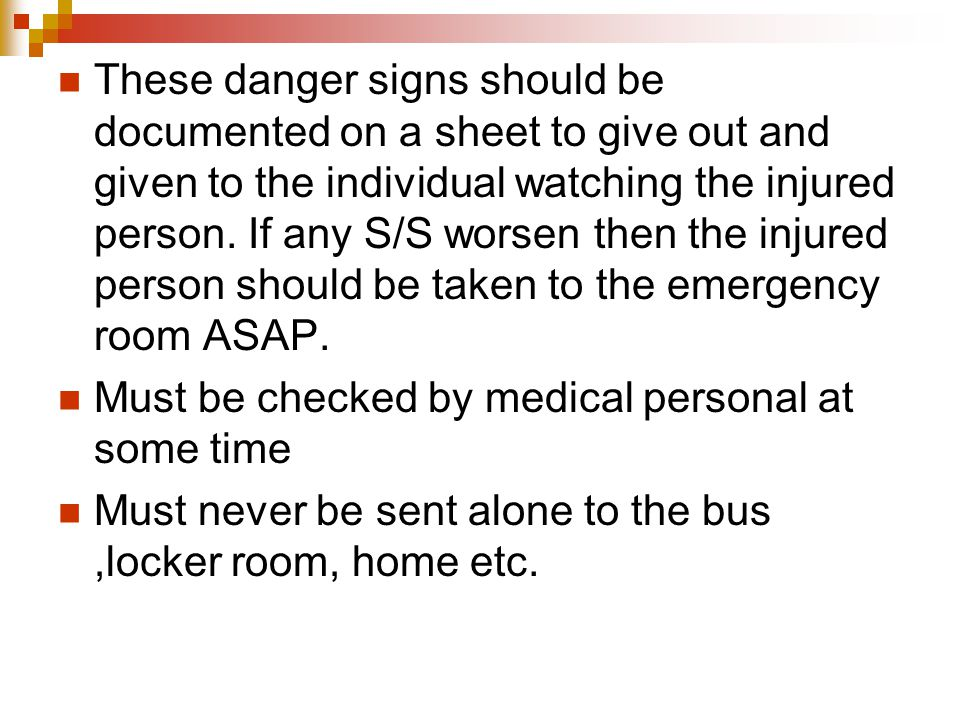 These danger signs should be documented on a sheet to give out and given to the individual watching the injured person. If any S/S worsen then the inj